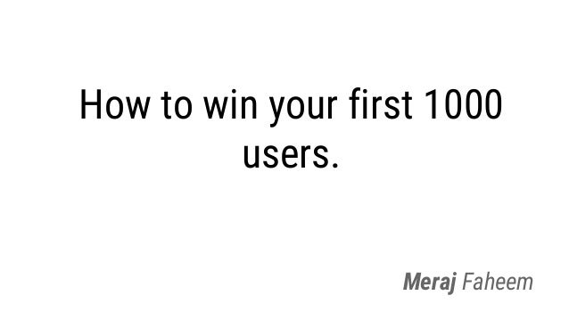 How to win your first 1000 users. Meraj Faheem