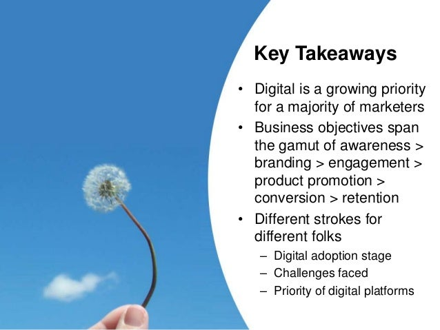 Key Takeaways • Digital is a growing priority for a majority of marketers • Business objectives span the gamut of awarenes...