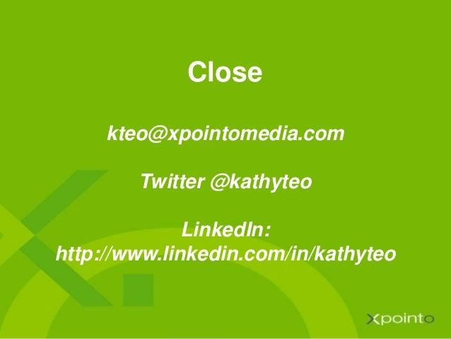 Close kteo@xpointomedia.com Twitter @kathyteo LinkedIn: http://www.linkedin.com/in/kathyteo