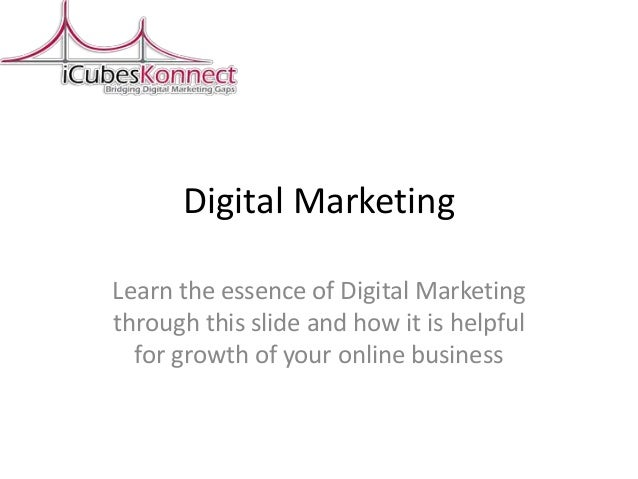 Digital Marketing Learn the essence of Digital Marketing through this slide and how it is helpful for growth of your onlin...