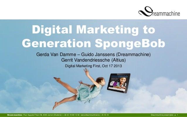 Digital Marketing to Generation SpongeBob Gerda Van Damme – Guido Janssens (Dreammachine) Gerrit Vandendriessche (Altius) ...