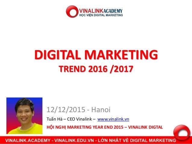 DIGITAL MARKETING TREND 2016 /2017 12/12/2015 - Hanoi HỘI NGHỊ MARKETING YEAR END 2015 – VINALINK DIGTAL Tuấn Hà – CEO Vin...