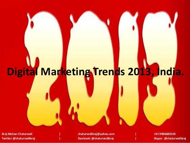 Digital Marketing Trends 2013, India.Braj Mohan Chaturvedi          chaturvedibraj@yahoo.com        +91 9986680103Twitter:...
