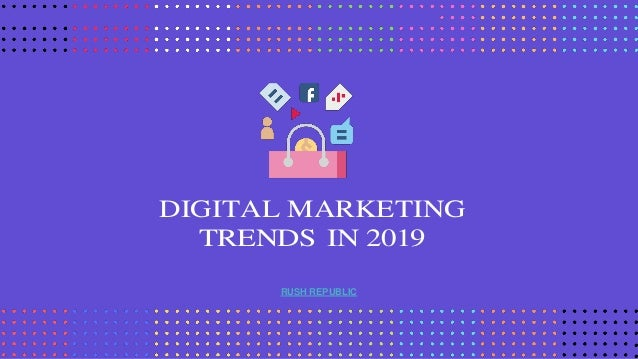 DIGITAL MARKETING TRENDS IN 2019 RUSH REPUBLIC