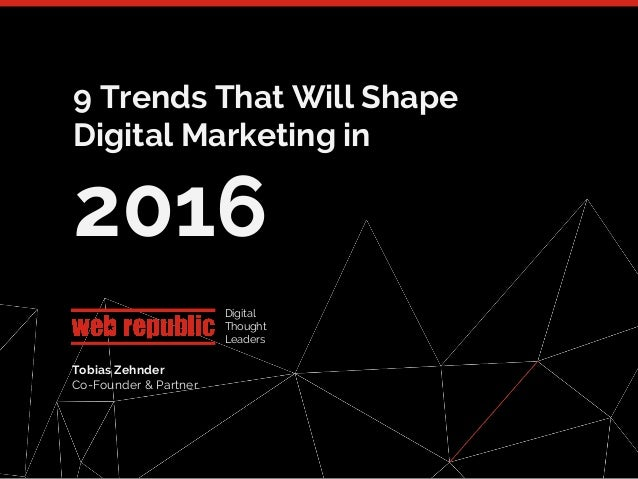 1 9 Trends That Will Shape Digital Marketing in 2016 Digital Thought Leaders Tobias Zehnder Co-Founder & Partner