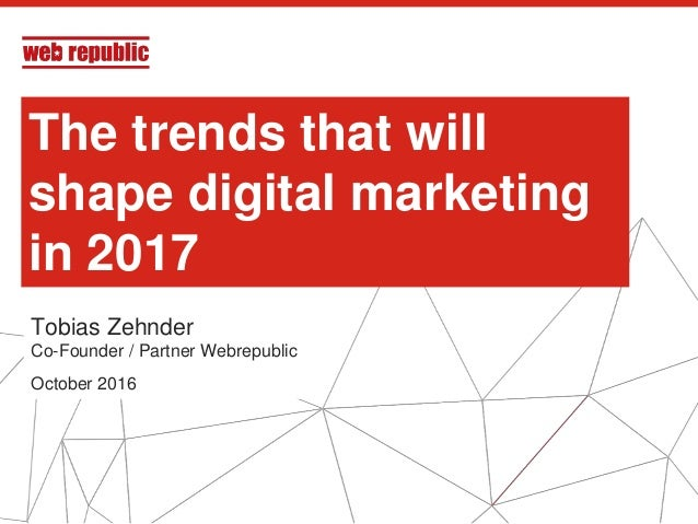 1 The trends that will shape digital marketing in 2017 Tobias Zehnder Co-Founder / Partner Webrepublic October 2016