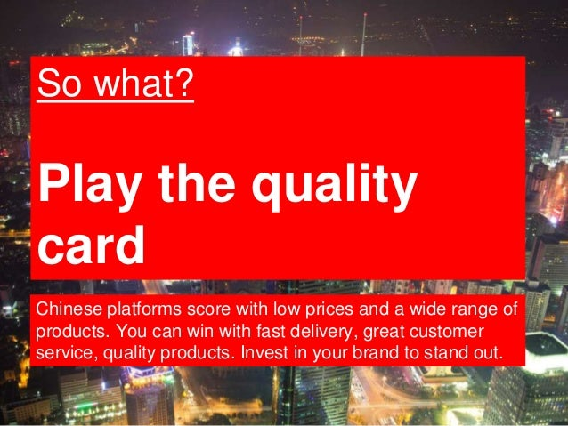 14 So what? Play the quality card Chinese platforms score with low prices and a wide range of products. You can win with f...