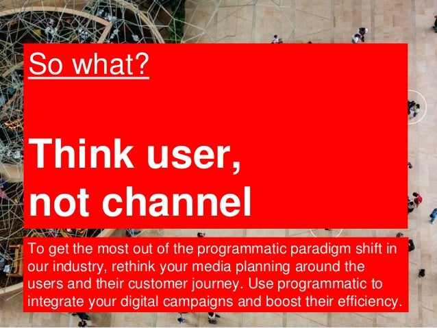 19 So what? Think user, not channel To get the most out of the programmatic paradigm shift in our industry, rethink your m...