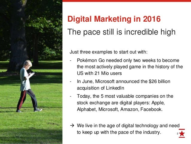 2 Digital Marketing in 2016 The pace still is incredible high Just three examples to start out with: - Pokémon Go needed o...