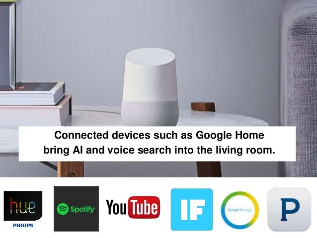 23 Connected devices such as Google Home bring AI and voice search into the living room.