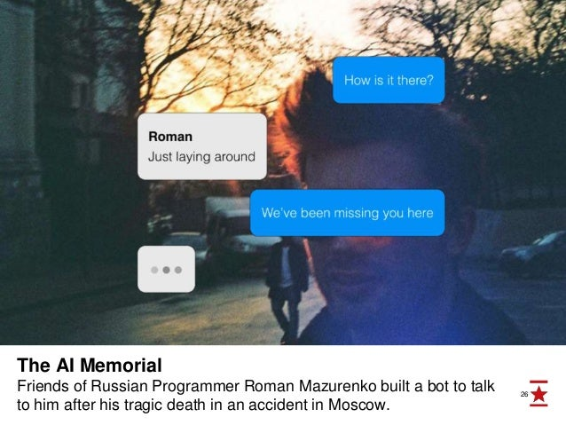 26 The AI Memorial Friends of Russian Programmer Roman Mazurenko built a bot to talk to him after his tragic death in an a...