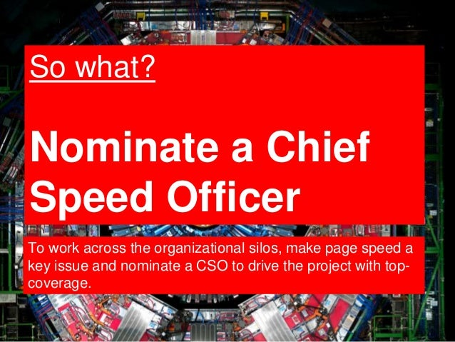 9 So what? Nominate a Chief Speed Officer To work across the organizational silos, make page speed a key issue and nominat...