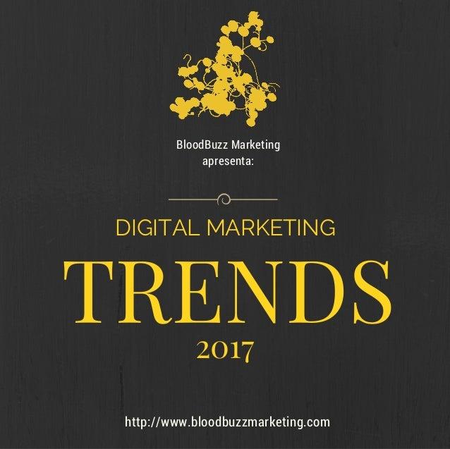 http://www.bloodbuzzmarketing.com BloodBuzz Marketing apresenta: TRENDS DIGITAL MARKETING 2017