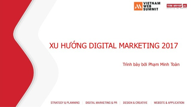 XU HƯỚNG DIGITAL MARKETING 2017 Trình bày bởi Phạm Minh Toàn