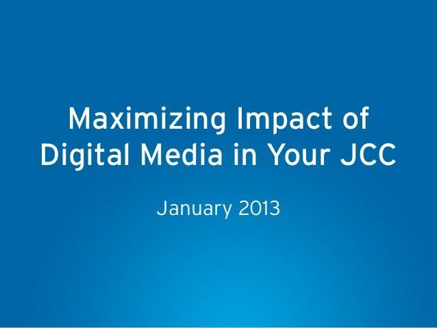 Maximizing Impact ofDigital Media in Your JCC        January 2013