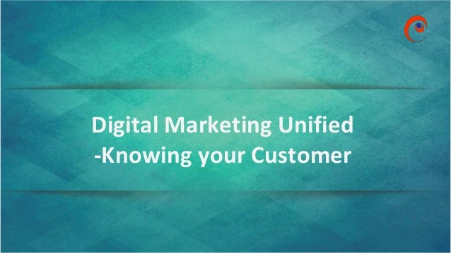 www.omnepresent.com Digital Marketing Unified -Knowing your Customer