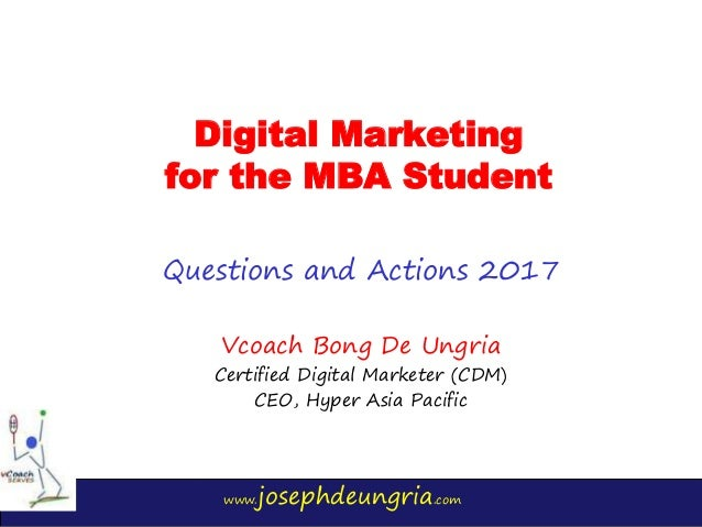 www.josephdeungria.com Digital Marketing for the MBA Student Questions and Actions 2017 Vcoach Bong De Ungria Certified Di...