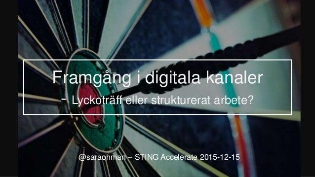 Framgång i digitala kanaler - Lyckoträff eller strukturerat arbete? @saraohman – STING Accelerate 2015-12-15