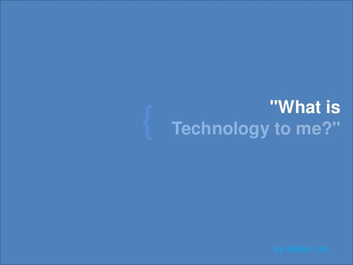 """""""What is  <br />Technologyto me?"""" <br />{<br />by Adrian Lim<br />"""