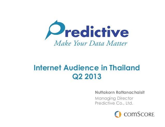 Internet Audience in Thailand Q2 2013 Nuttakorn Rattanachaisit Managing Director Predictive Co., Ltd.