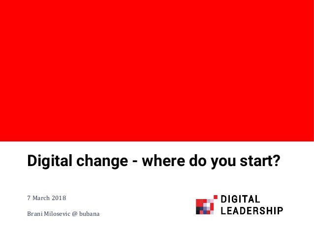 #digileaders Digital change - where do you start? 7 March 2018 Brani Milosevic @ bubana