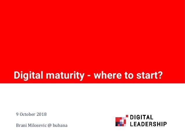 Digital maturity - where to start? 9 October 2018 Brani Milosevic @ bubana