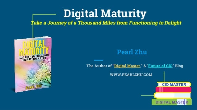 "Digital Maturity Take a Journey of a Thousand Miles from Functioning to Delight Pearl Zhu The Author of ""Digital Master,"" ..."
