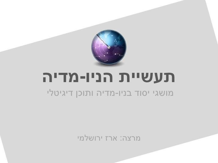 תעשיית הניו-מדיהמושגי יסוד בניו-מדיה ותוכן דיגיטלי        מרצה: ארז ירושלמי