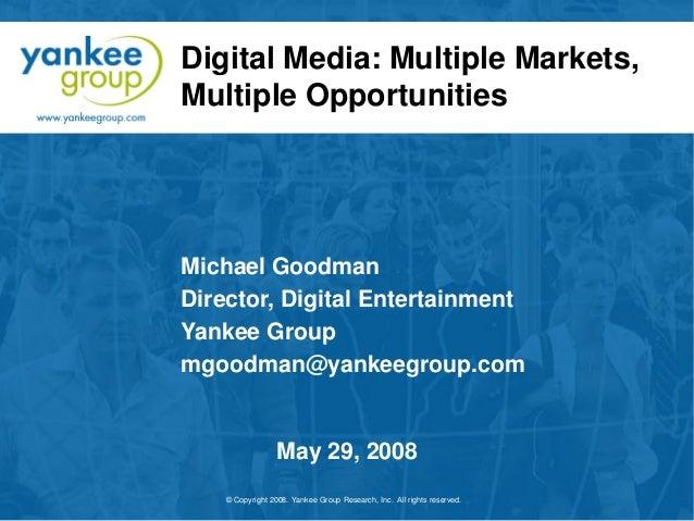 Digital Media: Multiple Markets, Multiple Opportunities  Michael Goodman Director, Digital Entertainment Yankee Group mgoo...