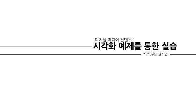 시각화 예제를 통한 실습 디지털 미디어 컨텐츠 1 1710903 권지엽