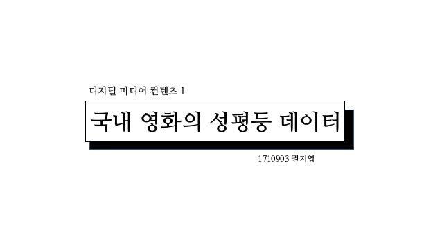 디지털 미디어 컨텐츠 1 국내 영화의 성평등 데이터 1710903 권지엽