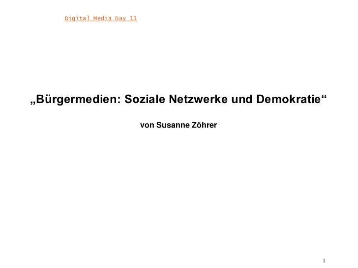 """1<br />Digital Media Day 11<br />""""Bürgermedien: Soziale Netzwerke und Demokratie""""von Susanne Zöhrer<br />"""