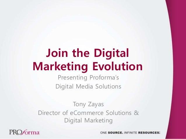Join the Digital Marketing Evolution Presenting Proforma's Digital Media Solutions Tony Zayas Director of eCommerce Soluti...