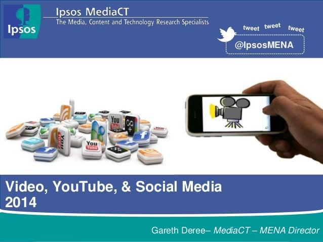 Video, YouTube, & Social Media 2014 @IpsosMENA Gareth Deree– MediaCT – MENA Director