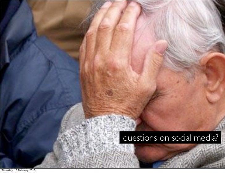 questions on social media?   Thursday, 18 February 2010
