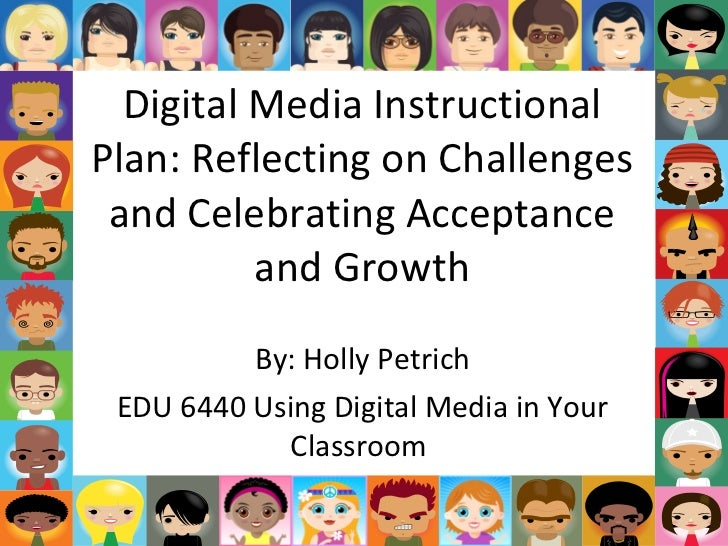 Digital Media Instructional Plan: Reflecting on Challenges and Celebrating Acceptance and Growth By: Holly Petrich EDU 644...