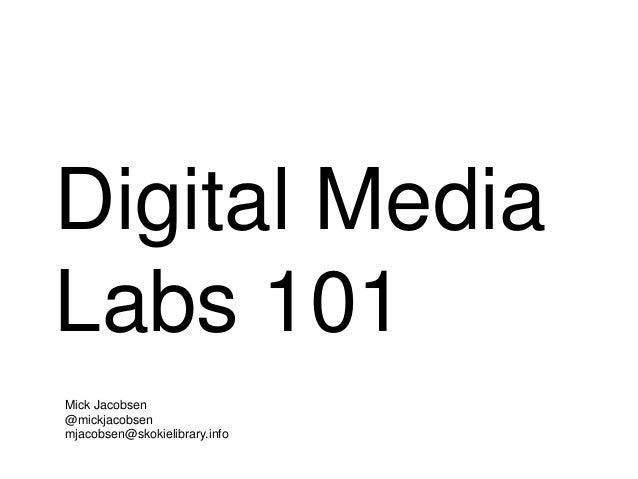 Digital Media Labs 101 Mick Jacobsen @mickjacobsen mjacobsen@skokielibrary.info