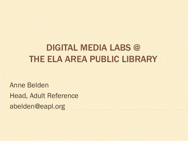DIGITAL MEDIA LABS @ THE ELA AREA PUBLIC LIBRARY Anne Belden Head, Adult Reference abelden@eapl.org