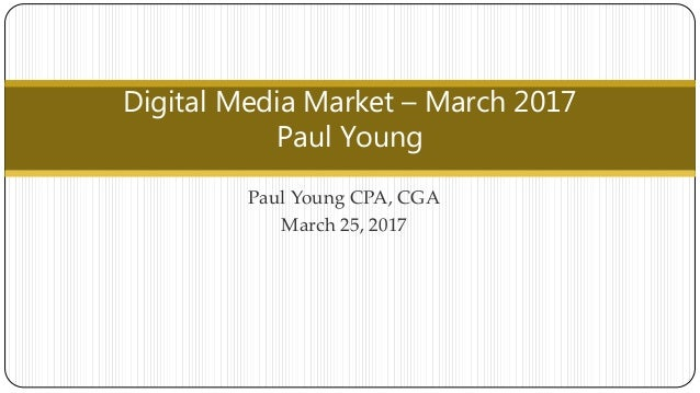 Paul Young CPA, CGA March 25, 2017 Digital Media Market – March 2017 Paul Young