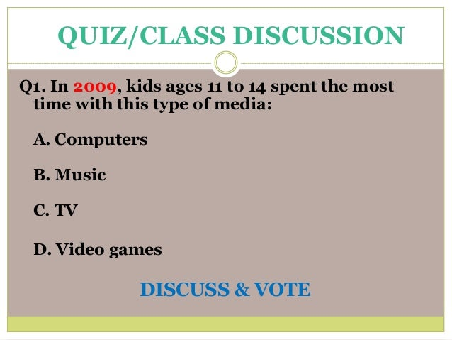 Q1. In 2009, kids ages 11 to 14 spent the most time with this type of media: A. Computers B. Music C. TV D. Video games DI...