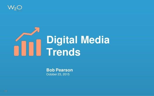 Digital Media Trends Bob Pearson October 23, 2015