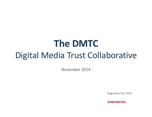 The DMTC Digital Media Trust Collaborative November 2014 Augustine Fou, PhD. CONFIDENTIAL