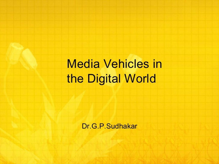 Media Vehicles in the Digital World Dr.G.P.Sudhakar