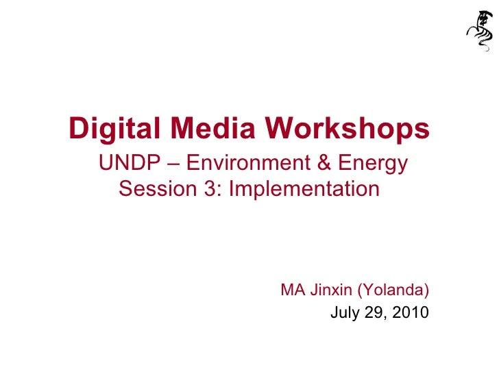 Digital Media Workshops   UNDP – Environment & Energy Session 3: Implementation MA Jinxin (Yolanda) July 29, 2010