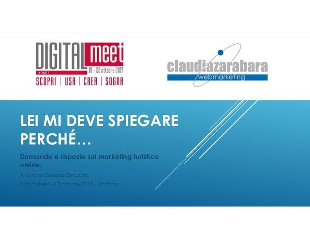 LEI MI DEVE SPIEGARE PERCHÉ… Domande e risposte sul marketing turistico online. A cura di Claudia Zarabara DigitalMeet – 1...