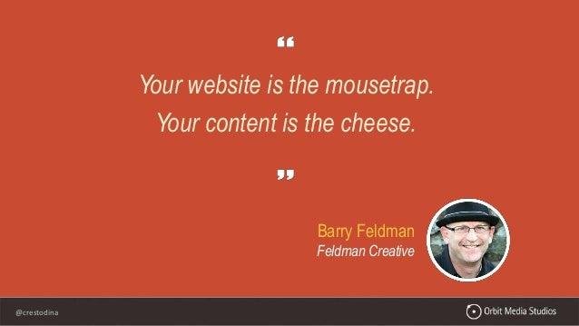 @crestodina Your website is the mousetrap. Your content is the cheese. Barry Feldman Feldman Creative