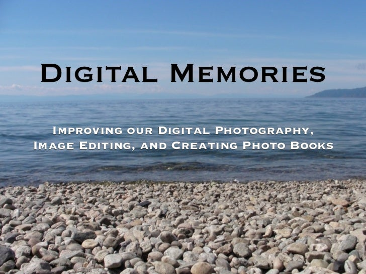 Digital Memories  Improving our Digital Photography,Image Editing, and Creating Photo Books