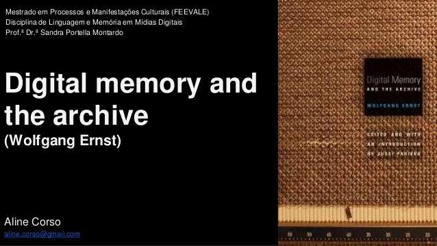 Digital memory and the archive (Wolfgang Ernst) Aline Corso aline.corso@gmail.com Mestrado em Processos e Manifestações Cu...