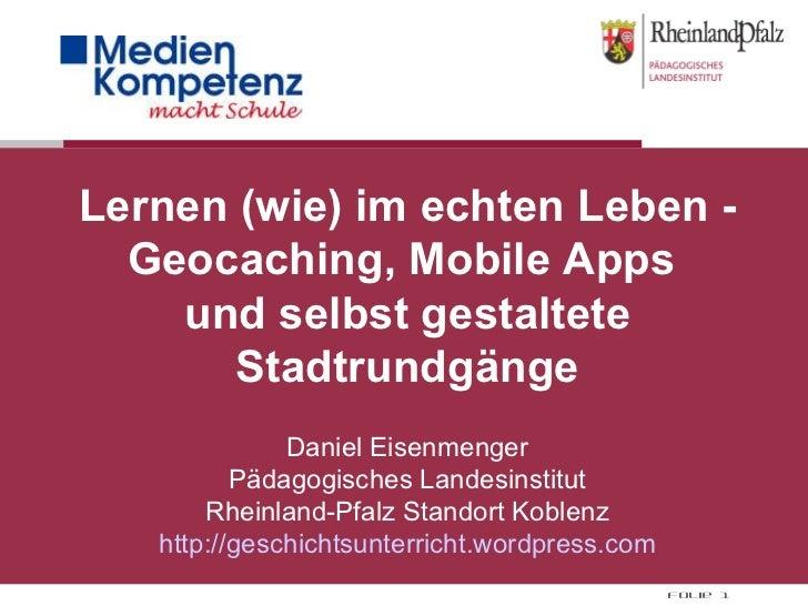 Lernen (wie) im echten Leben - Geocaching, Mobile Apps  und selbst gestaltete Stadtrundgänge Daniel Eisenmenger Pädagogisc...