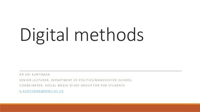 Digital methods DR ADI KUNTSMAN SENIOR LECTURER, DEPARTMENT OF POLITICS/MANCHESTER ISCHOOL COORDINATOR, SOCIAL MEDIA STUDY...